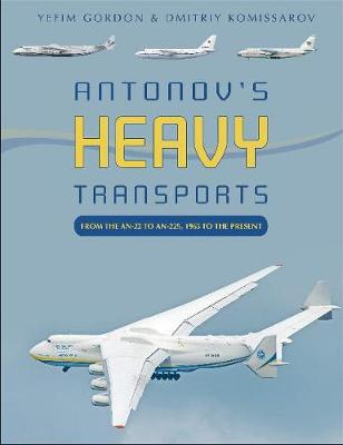 Antonov's Heavy Transports: From the An-22 to An-225, 1965 to the Present by Yefim Gordon