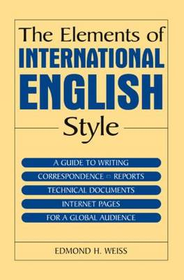 The Elements of International English Style: A Guide to Writing Correspondence, Reports, Technical Documents, and Internet Pages for a Global Audience by Edmond H. Weiss