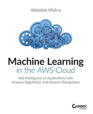 Machine Learning in the AWS Cloud: Add Intelligence to Applications with Amazon SageMaker and Amazon Rekognition by Abhishek Mishra