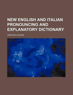 New English and Italian Pronouncing and Explanatory Dictionary by John Millhouse