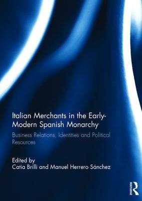 Italian Merchants in the Early-Modern Spanish Monarchy by Catia Brilli