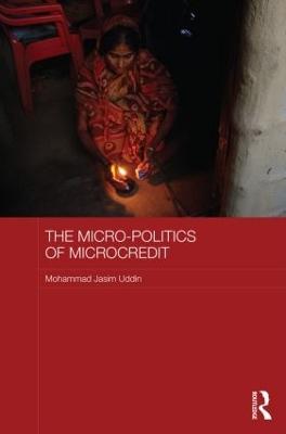 The Micro-politics of Microcredit by Mohammad Jasim Uddin