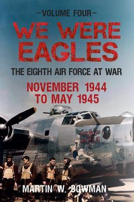 We Were Eagles Volume Four by Martin W. Bowman