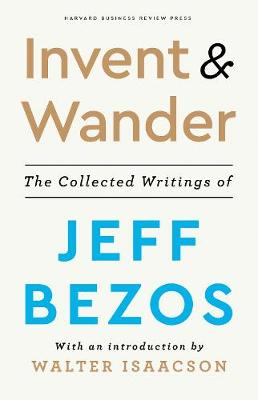 Invent and Wander: The Collected Writings of Jeff Bezos, With an Introduction by Walter Isaacson by Jeff Bezos