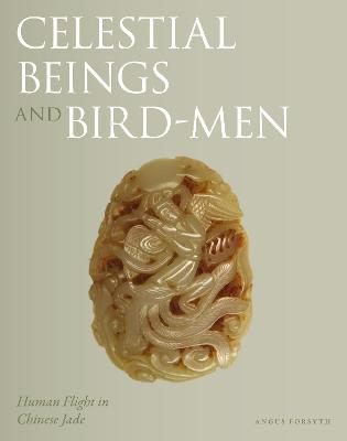 Celestial Beings and Bird-Men: Human Flight in Chinese Jade by Angus Forsyth