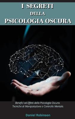 I Segreti Della Psicologia Oscura - Dark Psychology Secrets: Benefici e Effetti della Psicologia Oscura. Tecniche di Manipolazione e Controllo Mentale. by Daniel Robinson