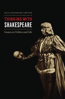 Thinking with Shakespeare by Julia Reinhard Lupton