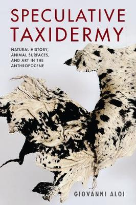 Speculative Taxidermy: Natural History, Animal Surfaces, and Art in the Anthropocene by Giovanni Aloi