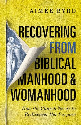 Recovering from Biblical Manhood and Womanhood: How the Church Needs to Rediscover Her Purpose by Aimee Byrd