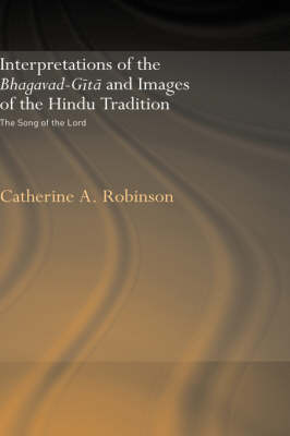 Interpretations of the Bhagavad-Gita and Images of the Hindu Tradition by Catherine A. Robinson