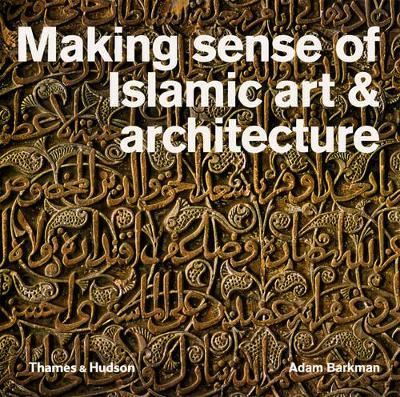 Making Sense of Islamic Art and Architecture by Adam Barkman