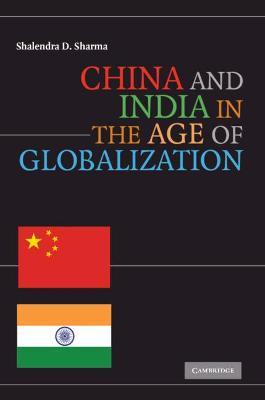 China and India in the Age of Globalization by Shailendra D. Sharma