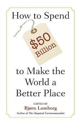 How to Spend $50 Billion to Make the World a Better Place by Bjorn Lomborg