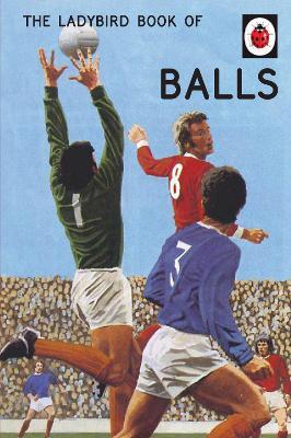 The Ladybird Book of Balls (Ladybirds for Grown-Ups) by Jason Hazeley