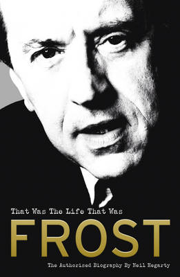 Frost: That Was The Life That Was by Neil Hegarty
