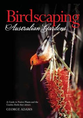 Birdscaping Australian Gardens: A Guide to Native Plants and the Garden Birds we Attract by George Adams