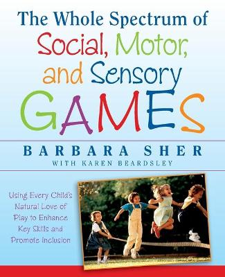 The Whole Spectrum of Social, Motor,and Sensory G Ames:using Every Child's Natural Love of Play to  Enhance Key Skills and Promote Inclusion by Barbara Sher