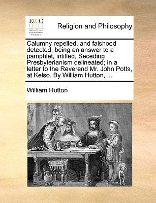 Calumny Repelled, and Falshood Detected; Being an Answer to a Pamphlet, Intitled, Seceding Presbyterianism Delineated; In a Letter to the Reverend Mr. John Potts, at Kelso. by William Hutton, by William Hutton