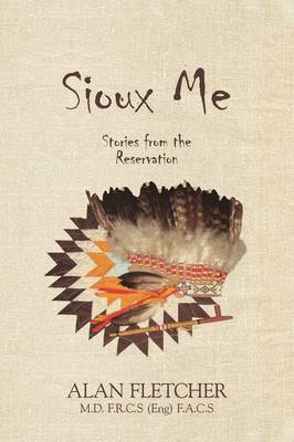 Sioux Me: Stories from the Reservation by Alan Fletcher M D F R C S(eng) F a C S