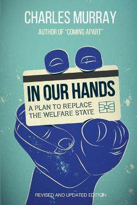 In Our Hands: A Plan to Replace the Welfare State by Charles Murray