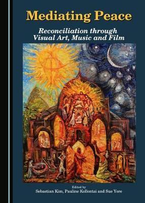Mediating Peace: Reconciliation through Visual Art, Music and Film by Sebastian Kim