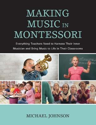 Making Music in Montessori: Everything Teachers Need to Harness Their Inner Musician and Bring Music to Life in Their Classrooms book