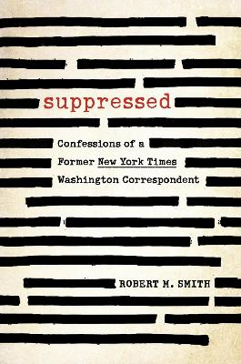 Suppressed: Confessions of a Former New York Times Washington Correspondent by Robert M. Smith