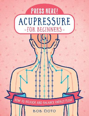 Press Here! Acupressure for Beginners: How to Release and Balance Energy Flow by Bob Doto