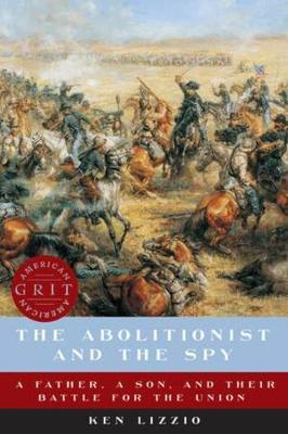 The Abolitionist and the Spy: A Father, a Son, and Their Battle for the Union by Ken Lizzio
