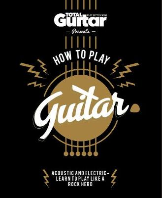 Total Guitar: How to Play Guitar by Future Publishing Limited