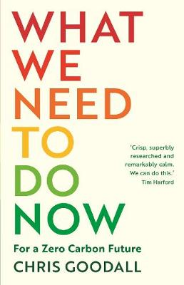 What We Need to Do Now: For a Zero Carbon Future by Chris Goodall