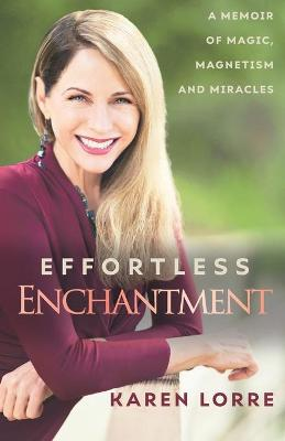 Effortless Enchantment: A Memoir of Magic, Magnetism, and Miracles by Karen Lorre