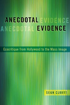 Anecdotal Evidence: Ecocritiqe from Hollywood to the Mass Image by Sean Cubitt