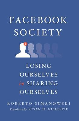 Facebook Society: Losing Ourselves in Sharing Ourselves by Roberto Simanowski