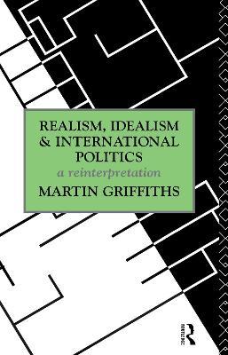 Realism, Idealism and International Politics: A Reinterpretation by Martin Griffiths