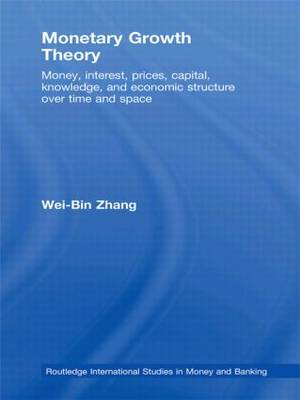 Monetary Growth Theory: Money, Interest, Prices, Capital, Knowledge and Economic Structure over Time and Space by Wei-Bin Zhang