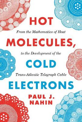Hot Molecules, Cold Electrons: From the Mathematics of Heat to the Development of the Trans-Atlantic Telegraph Cable by Paul J. Nahin