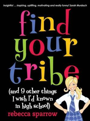 Find Your Tribe (and 9 Other Things I Wish I'd Known in High School) by Rebecca Sparrow