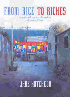 From Rice to Riches: a Personal Journey Through a Changing China by Jane Hutcheon