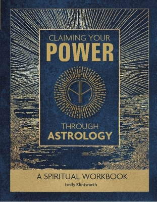 Claiming Your Power Through Astrology: A Spiritual Workbook by Emily Klintworth