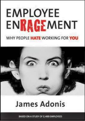 Employee Enragement: Why People Hate Working for You by James Adonis