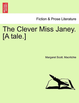 The Clever Miss Janey. [A Tale.] by Margaret Scott Macritchie