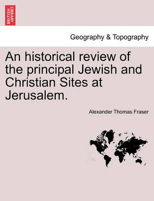 An Historical Review of the Principal Jewish and Christian Sites at Jerusalem. by Alexander Thomas Fraser