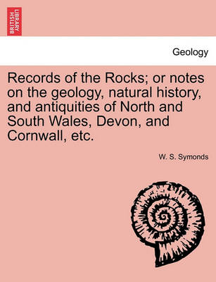 Records of the Rocks; Or Notes on the Geology, Natural History, and Antiquities of North and South Wales, Devon, and Cornwall, Etc. by W S Symonds