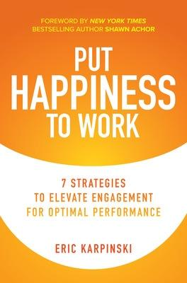 Put Happiness to Work: 7 Strategies to Elevate Engagement for Optimal Performance by Eric Karpinski