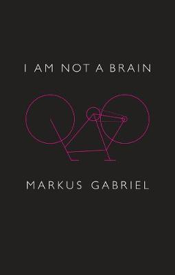 I am Not a Brain: Philosophy of Mind for the 21st Century by Markus Gabriel