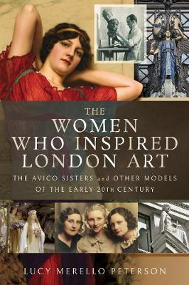 The Women Who Inspired London Art: The Avico Sisters and Other Models of the Early 20th Century by Lucy M Peterson