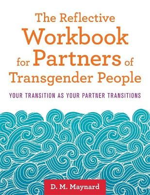 The Reflective Workbook for Partners of Transgender People: Your Transition as Your Partner Transitions book