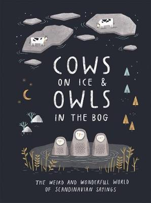 Cows on Ice & Owls in the Bog: The Weird and Wonderful World of Scandinavian Sayings by Katarina Montnemery