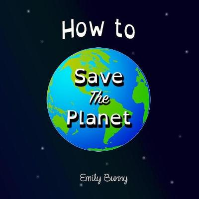How to Save the Planet: The Easy Eco Friendly Zero-Waste Idea Book For Kids by Emily Bunny